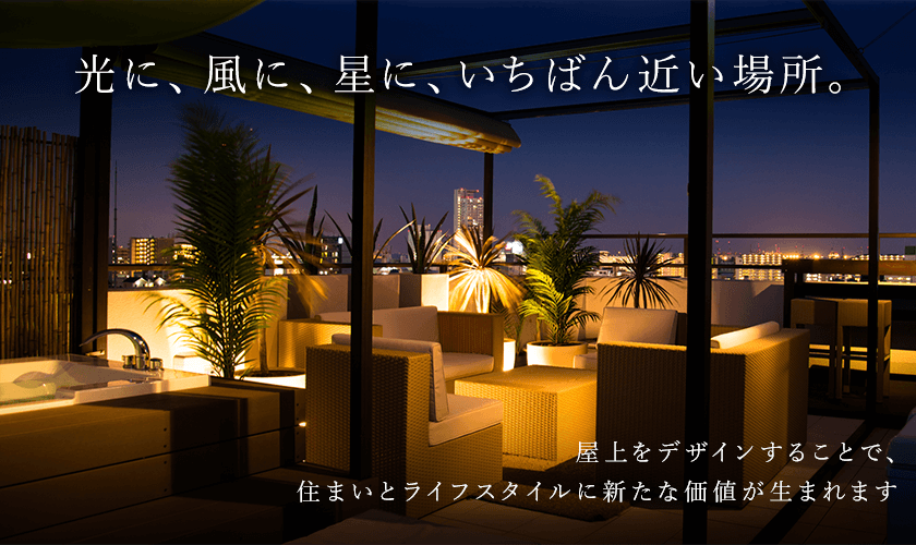 光に、風に、星に、いちばん近い場所。屋上をデザインすることで、住まいとライフスタイルに新たな価値が生まれます